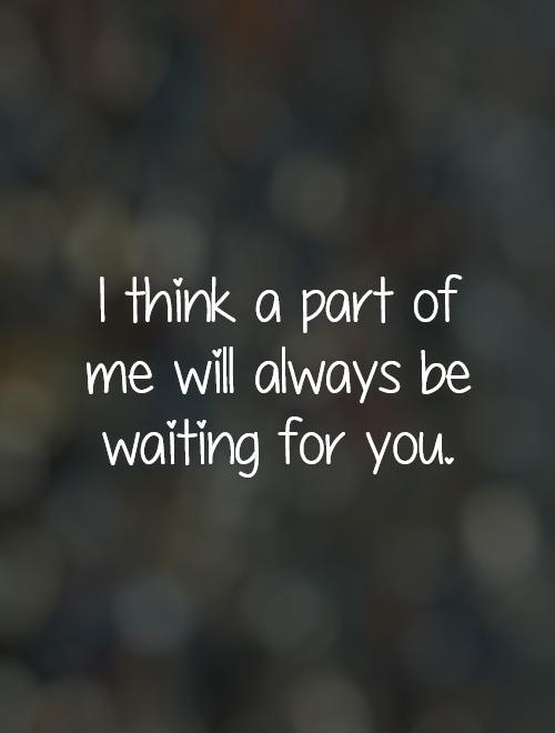 i-think-a-part-of-me-will-always-be-waiting-for-you-quote-1